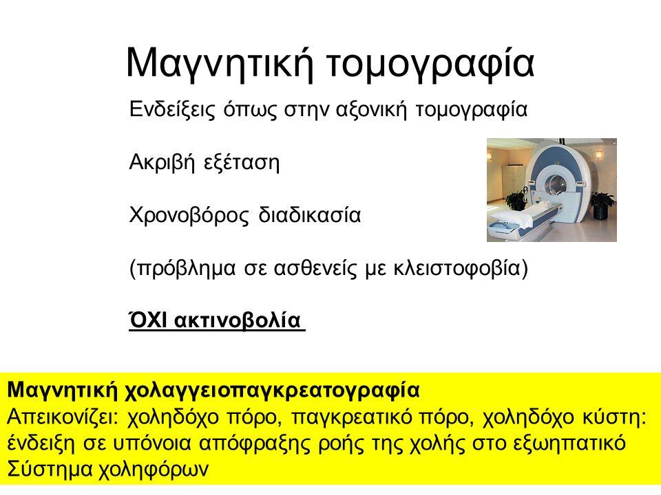 Μαγνητική τομογραφία Ενδείξεις όπως στην αξονική τομογραφία Ακριβή εξέταση Χρονοβόρος διαδικασία (πρόβλημα σε ασθενείς με κλειστοφοβία) ΌΧΙ ακτινοβολία Μαγνητική χολαγγειοπαγκρεατογραφία Απεικονίζει: χοληδόχο πόρο, παγκρεατικό πόρο, χοληδόχο κύστη: ένδειξη σε υπόνοια απόφραξης ροής της χολής στο εξωηπατικό Σύστημα χοληφόρων
