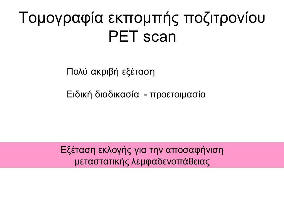 Τομογραφία εκπομπής ποζιτρονίου PET scan Πολύ ακριβή εξέταση Ειδική διαδικασία - προετοιμασία Εξέταση εκλογής για την αποσαφήνιση μεταστατικής λεμφαδενοπάθειας