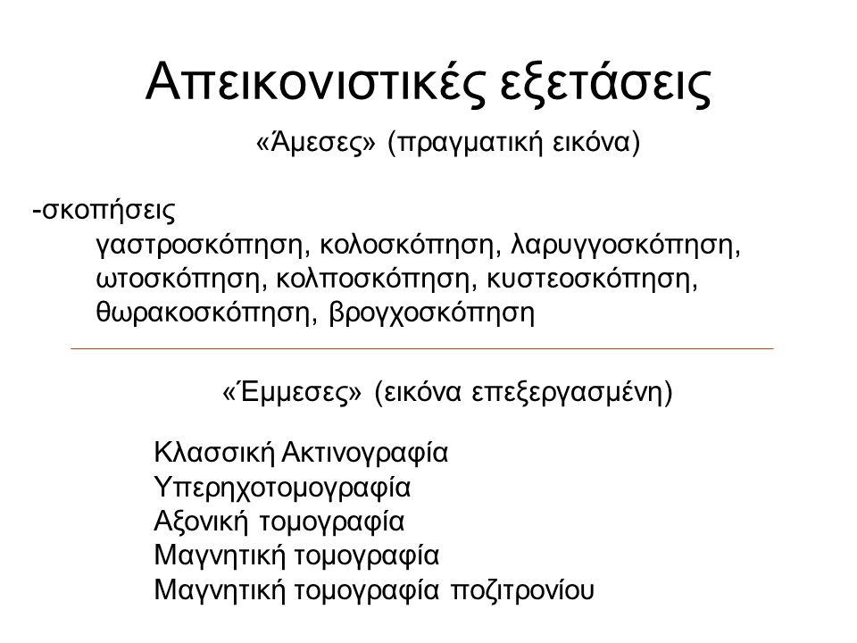 Απεικονιστικές εξετάσεις «Άμεσες» (πραγματική εικόνα) «Έμμεσες» (εικόνα επεξεργασμένη) -σκοπήσεις γαστροσκόπηση, κολοσκόπηση, λαρυγγοσκόπηση, ωτοσκόπηση, κολποσκόπηση, κυστεοσκόπηση, θωρακοσκόπηση, βρογχοσκόπηση Κλασσική Ακτινογραφία Υπερηχοτομογραφία Αξονική τομογραφία Μαγνητική τομογραφία Μαγνητική τομογραφία ποζιτρονίου