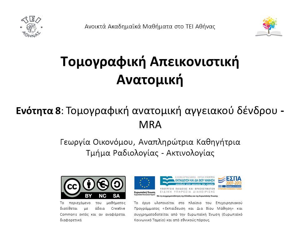 Τομογραφική Απεικονιστική Ανατομική Ενότητα 8: Τομογραφική ανατομική αγγειακού δένδρου - ΜRΑ Γεωργία Οικονόμου, Αναπληρώτρια Καθηγήτρια Τμήμα Ραδιολογίας - Ακτινολογίας Ανοικτά Ακαδημαϊκά Μαθήματα στο ΤΕΙ Αθήνας Το περιεχόμενο του μαθήματος διατίθεται με άδεια Creative Commons εκτός και αν αναφέρεται διαφορετικά Το έργο υλοποιείται στο πλαίσιο του Επιχειρησιακού Προγράμματος «Εκπαίδευση και Δια Βίου Μάθηση» και συγχρηματοδοτείται από την Ευρωπαϊκή Ένωση (Ευρωπαϊκό Κοινωνικό Ταμείο) και από εθνικούς πόρους.