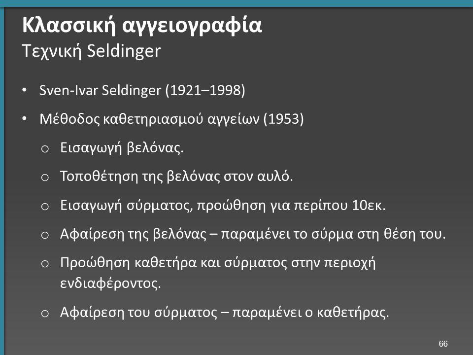 Κλασσική αγγειογραφία Τεχνική Seldinger Sven-Ivar Seldinger (1921–1998) Μέθοδος καθετηριασμού αγγείων (1953) o Εισαγωγή βελόνας.
