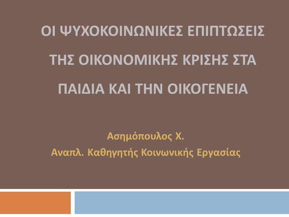 ΟΙ ΨΥΧΟΚΟΙΝΩΝΙΚΕΣ ΕΠΙΠΤΩΣΕΙΣ ΤΗΣ ΟΙΚΟΝΟΜΙΚΗΣ ΚΡΙΣΗΣ ΣΤΑ ΠΑΙΔΙΑ ΚΑΙ ΤΗΝ ΟΙΚΟΓΕΝΕΙΑ Ασημόπουλος Χ.