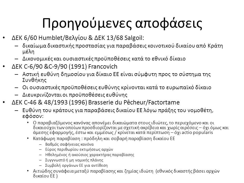 Προηγούμενες αποφάσεις ΔΕΚ 6/60 Humblet/Βελγίου & ΔΕΚ 13/68 Salgoil: – δικαίωμα δικαστικής προστασίας για παραβάσεις κοινοτικού δικαίου από Κράτη μέλη – Δικονομικές και ουσιαστικές προϋποθέσεις κατά το εθνικό δίκαιο ΔΕΚ C-6/90 &C-9/90 (1991) Francovich – Αστική ευθύνη δημοσίου για δίκαιο ΕΕ είναι σύμφυτη προς το σύστημα της Συνθήκης – Οι ουσιαστικές προϋποθέσεις ευθύνης κρίνονται κατά το ευρωπαϊκό δίκαιο – Διευκρινίζονται οι προϋποθέσεις ευθύνης ΔΕΚ C-46 & 48/1993 (1996) Brasserie du Pêcheur/Factortame – Ευθύνη του κράτους για παραβάσεις δικαίου ΕΕ λόγω πράξης του νομοθέτη, εφόσον: Ο παραβιαζόμενος κανόνας απονέμει δικαιώματα στους ιδιώτες, το περιεχόμενο και οι δικαιούχοι των οποίων προσδιορίζονται με σχετική ακρίβεια και χωρίς αιρέσεις – όχι όμως και άμεσης εφαρμογής, έστω και εμμέσως / κρίνεται κατά περίπτωση – όχι actio popularis Κατάφωρη παραβίαση : πρόδηλη και σοβαρή παραβίαση δικαίου ΕΕ – Βαθμός σαφήνειας κανόνα – Εύρος περιθωρίου εκτιμήσεως αρχών – Ηθελημένος ή ακούσιος χαρακτήρας παραβίασης – Συγγνωστό ή μη νομικής πλάνης – Συμβολή οργάνων ΕΕ για αντίθεση Αιτιώδης συνάφεια μεταξύ παραβίασης και ζημίας ιδιώτη (εθνικός δικαστής βάσει αρχών δικαίου ΕΕ )
