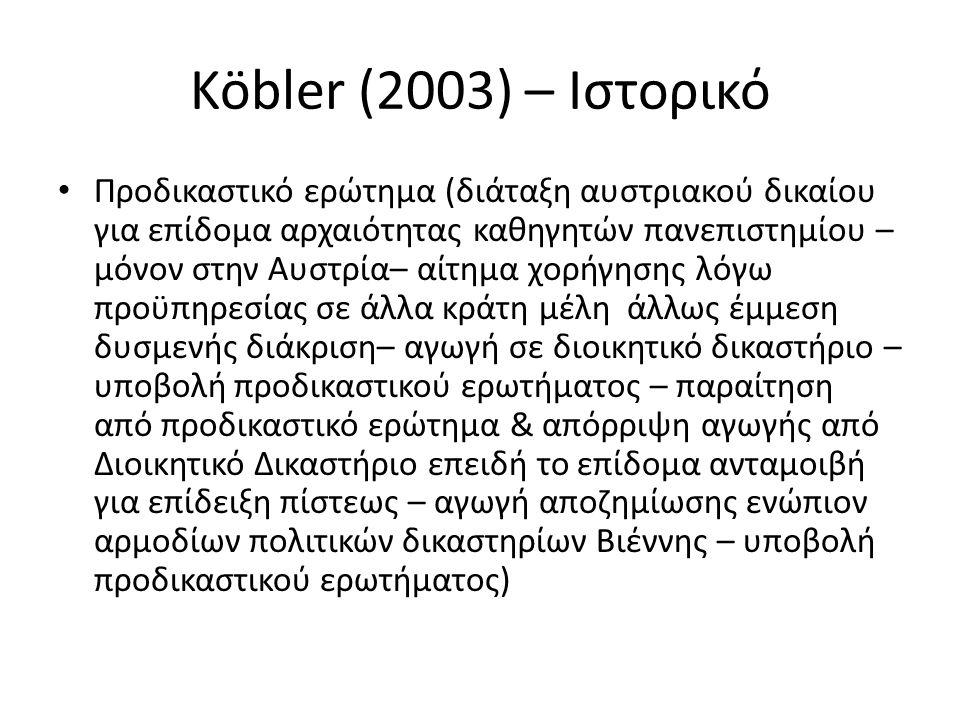 Köbler (2003) – Ιστορικό Προδικαστικό ερώτημα (διάταξη αυστριακού δικαίου για επίδομα αρχαιότητας καθηγητών πανεπιστημίου – μόνον στην Αυστρία– αίτημα χορήγησης λόγω προϋπηρεσίας σε άλλα κράτη μέλη άλλως έμμεση δυσμενής διάκριση– αγωγή σε διοικητικό δικαστήριο – υποβολή προδικαστικού ερωτήματος – παραίτηση από προδικαστικό ερώτημα & απόρριψη αγωγής από Διοικητικό Δικαστήριο επειδή το επίδομα ανταμοιβή για επίδειξη πίστεως – αγωγή αποζημίωσης ενώπιον αρμοδίων πολιτικών δικαστηρίων Βιέννης – υποβολή προδικαστικού ερωτήματος)