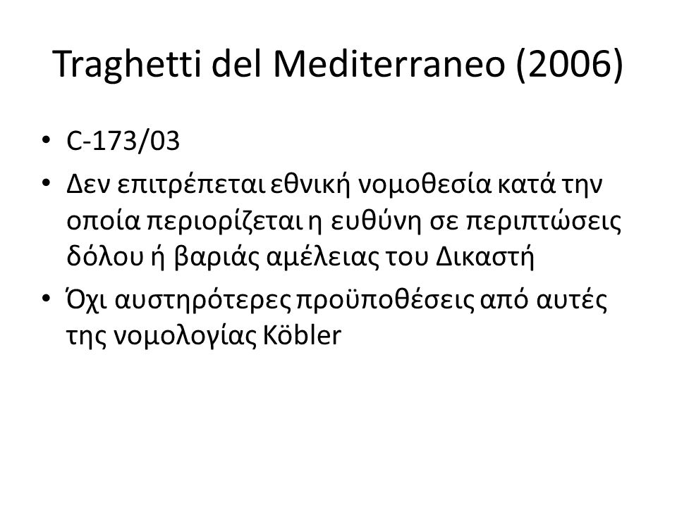 Traghetti del Mediterraneo (2006) C-173/03 Δεν επιτρέπεται εθνική νομοθεσία κατά την οποία περιορίζεται η ευθύνη σε περιπτώσεις δόλου ή βαριάς αμέλειας του Δικαστή Όχι αυστηρότερες προϋποθέσεις από αυτές της νομολογίας Köbler