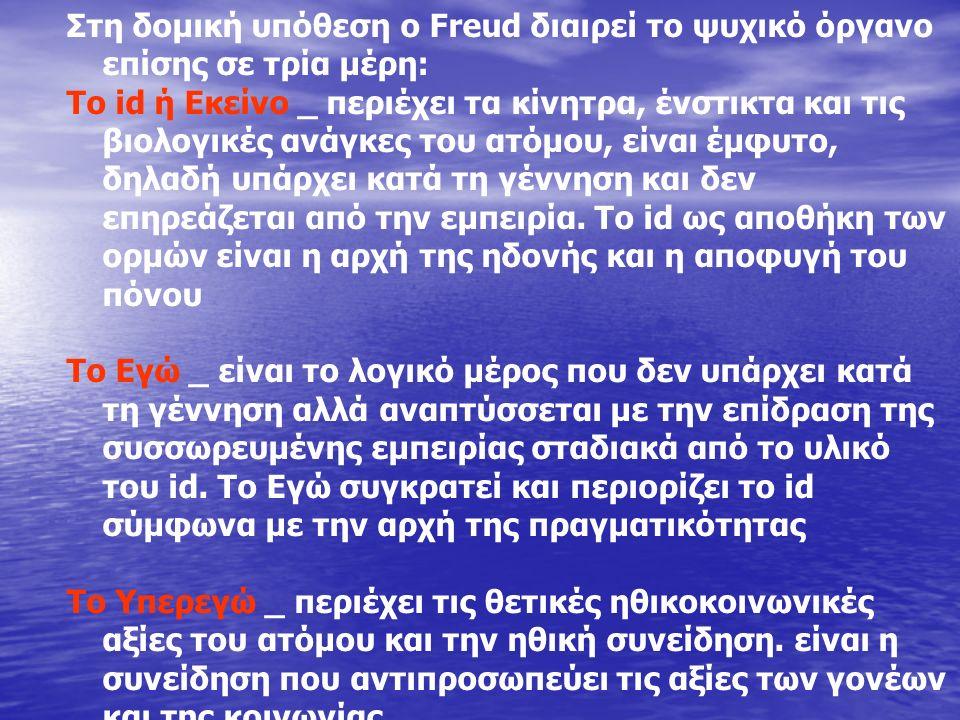 Στη δομική υπόθεση ο Freud διαιρεί το ψυχικό όργανο επίσης σε τρία μέρη: Το id ή Εκείνο _ περιέχει τα κίνητρα, ένστικτα και τις βιολογικές ανάγκες του ατόμου, είναι έμφυτο, δηλαδή υπάρχει κατά τη γέννηση και δεν επηρεάζεται από την εμπειρία.