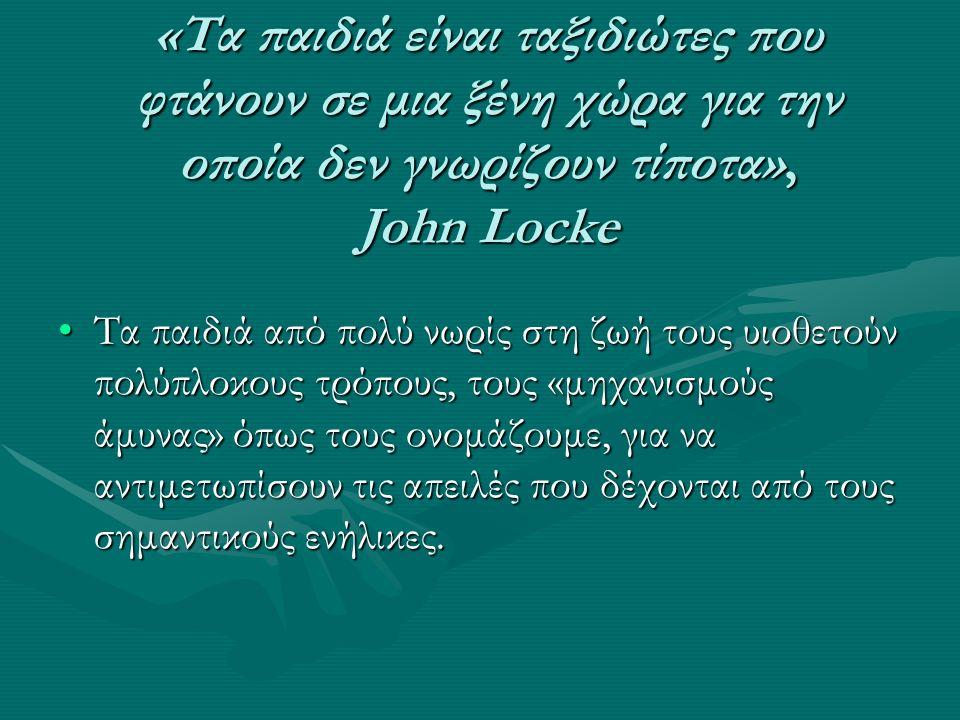 «Τα παιδιά είναι ταξιδιώτες που φτάνουν σε μια ξένη χώρα για την οποία δεν γνωρίζουν τίποτα», John Locke Τα παιδιά από πολύ νωρίς στη ζωή τους υιοθετούν πολύπλοκους τρόπους, τους «μηχανισμούς άμυνας» όπως τους ονομάζουμε, για να αντιμετωπίσουν τις απειλές που δέχονται από τους σημαντικούς ενήλικες.Τα παιδιά από πολύ νωρίς στη ζωή τους υιοθετούν πολύπλοκους τρόπους, τους «μηχανισμούς άμυνας» όπως τους ονομάζουμε, για να αντιμετωπίσουν τις απειλές που δέχονται από τους σημαντικούς ενήλικες.