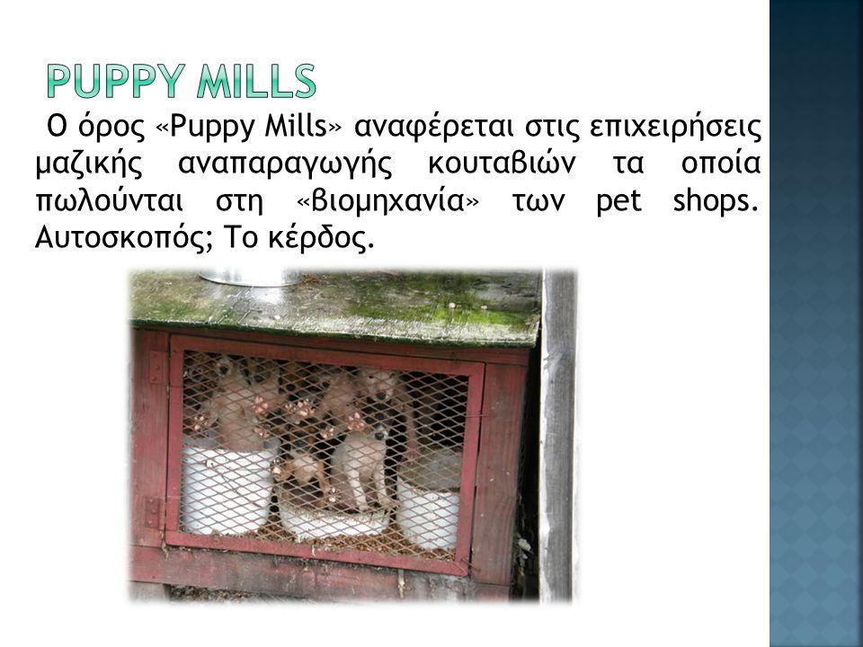 Ο όρος «Puppy Mills» αναφέρεται στις επιχειρήσεις μαζικής αναπαραγωγής κουταβιών τα οποία πωλούνται στη «βιομηχανία» των pet shops. Αυτοσκοπός; Το κέρ