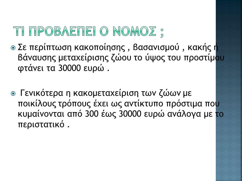  Σε περίπτωση κακοποίησης, βασανισμού, κακής ή βάναυσης μεταχείρισης ζώου το ύψος του προστίμου φτάνει τα 30000 ευρώ.