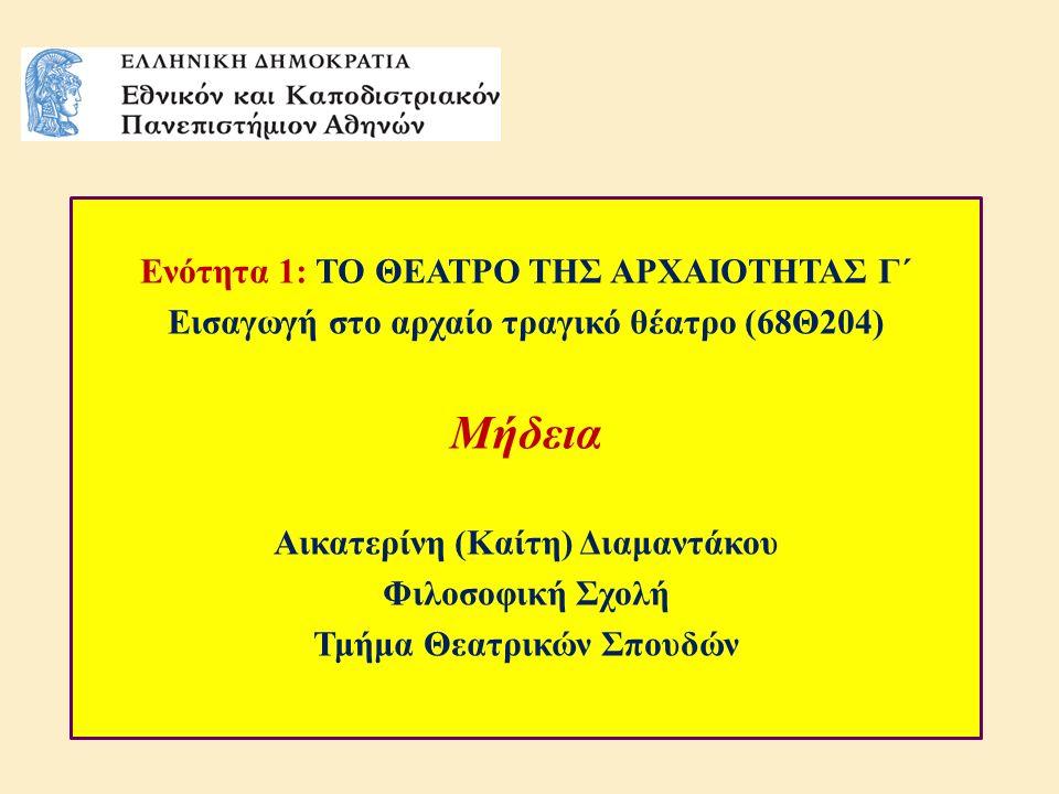 Ενότητα 1: ΤΟ ΘΕΑΤΡΟ ΤΗΣ ΑΡΧΑΙΟΤΗΤΑΣ Γ΄ Εισαγωγή στο αρχαίο τραγικό θέατρο (68Θ204) Μήδεια Αικατερίνη (Καίτη) Διαμαντάκου Φιλοσοφική Σχολή Τμήμα Θεατρικών Σπουδών