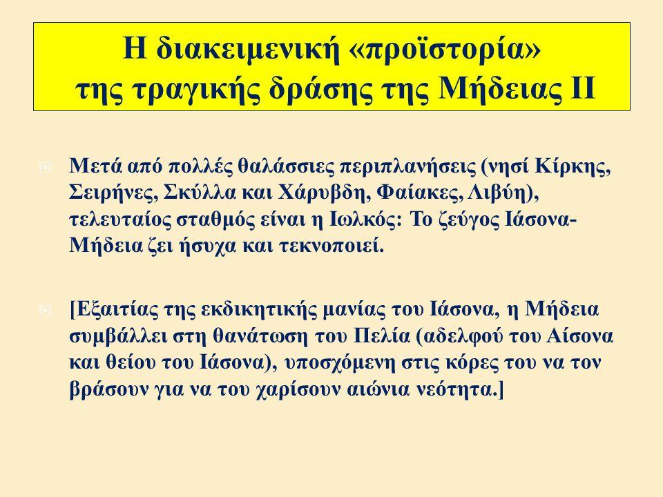 Η διακειμενική «προϊστορία» της τραγικής δράσης της Μήδειας Ι  Αργοναυτική εκστρατεία ( υποκινημένη από τον σφετεριστή Πελία, θείο του Ιάσονα ), αρπαγή του χρυσόμαλλου δέρατος και διάσωση των Αργοναυτών : Καθ ' υπόδειξη του Αιήτη ( γιου του Ήλιου και συζύγου της Εκάτης ) και με τη βοήθεια της Μήδειας, ο Ιάσων ζεύει δύο ταύρους με χάλκινα δόντια και πύρινα ρουθούνια, οργώνει ένα χωράφι και σπέρνει τα δόντια ενός δράκοντα, εξοντώνει τους « σπαρτούς » γίγαντες - πολεμιστές, αποκοιμίζει το δράκο που φύλαγε το χρυσόμαλλο δέρας και κλέβει το χρυσόμαλλο δέρας.