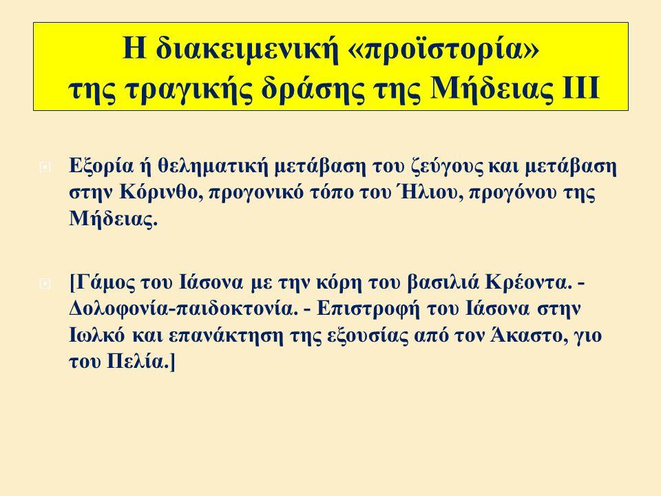 Η διακειμενική «προϊστορία» της τραγικής δράσης της Μήδειας ΙΙ  Μετά από πολλές θαλάσσιες περιπλανήσεις ( νησί Κίρκης, Σειρήνες, Σκύλλα και Χάρυβδη, Φαίακες, Λιβύη ), τελευταίος σταθμός είναι η Ιωλκός : Το ζεύγος Ιάσονα - Μήδεια ζει ήσυχα και τεκνοποιεί.