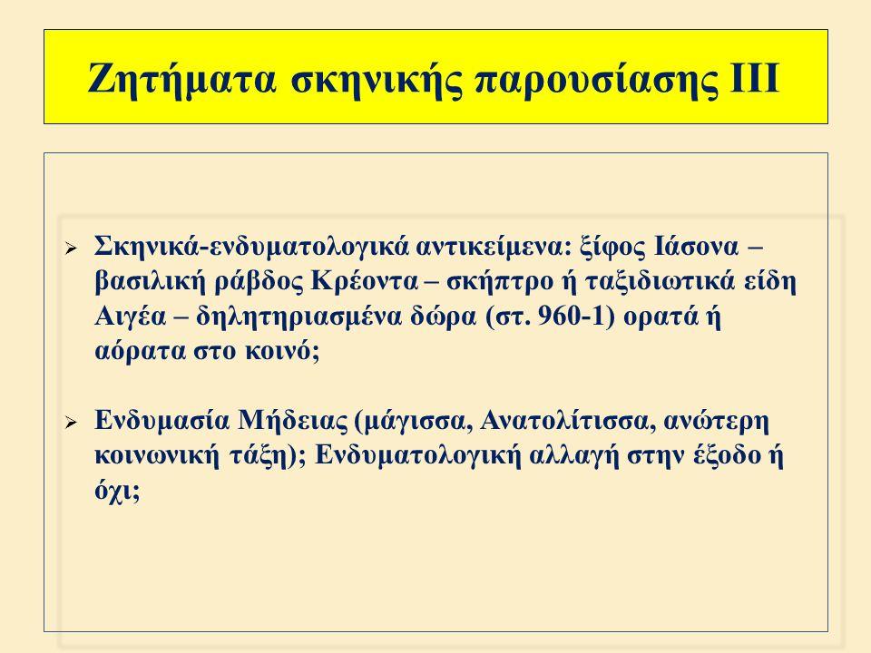 Ζητήματα σκηνικής παρουσίασης ΙΙ  Είσοδοι και έξοδοι των προσώπων από μία είσοδο ( πόλη, παλάτι Κρέοντα ), εκτός από τον Αιγέα που χρησιμοποιεί την αντίθετη είσοδο ( πύλες της πόλης, ύπαιθρος );  Κυριαρχία της κεντρικής θύρας (= οίκου ) από τη Μήδεια  Διαρκής ένταση ανάμεσα στον σκηνικό, θεατό χώρο ( εξωτερικό οικίας ), στον εξωσκηνικό, αθέατο χώρο ( εσωτερικό οικίας ) και στον αφηγηματικό χώρο ( παλάτι Κρέοντα, πόλη της Κορίνθου, Αθήνα και παλάτι Αιγέα )  Ο « ακουστικός », εξω - σκηνικός χώρος της « μανίας » της Μήδειας και της δολοφονίας των παιδιών