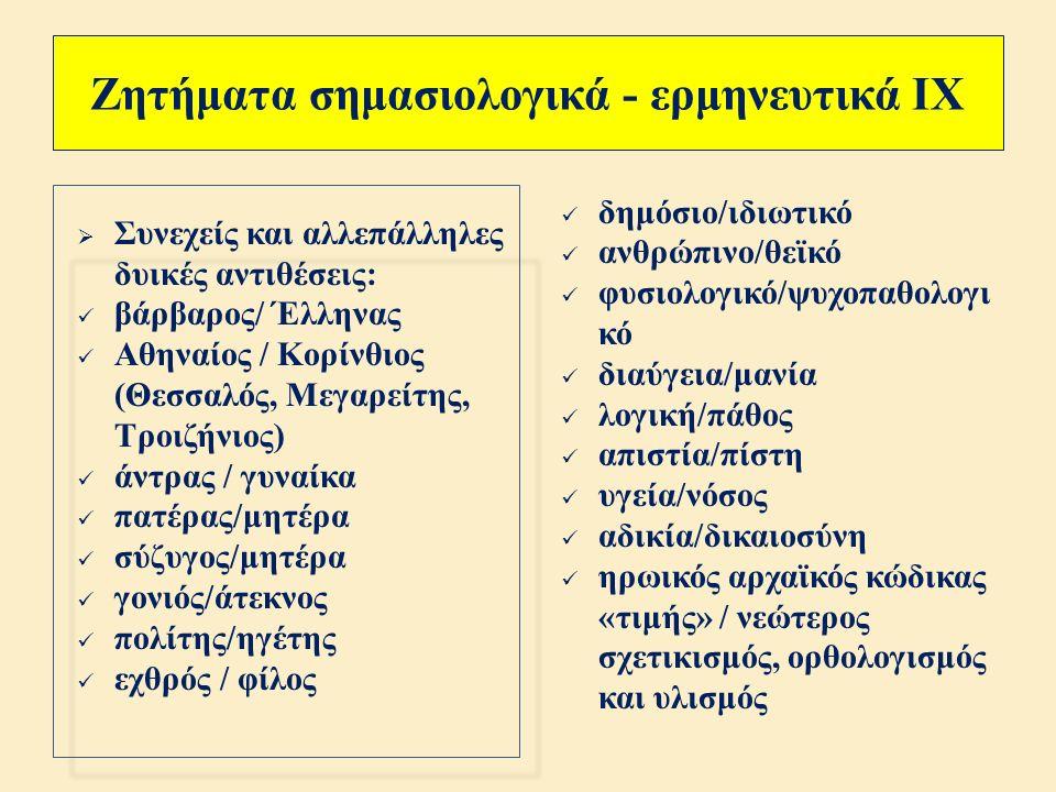Ζητήματα σημασιολογικά - ερμηνευτικά VIII  Κατανόηση, αν όχι « αποκατάσταση » της παιδοκτόνου : 1) συνεχής υποστήριξη από μέρους του Χορού και της Τροφού αλλά και του Παιδαγωγού και του Αιγέα, 2) αρνητική μάλλον διαγραφή του Ιάσονα, του Κρέοντα και της βασιλοπούλας, 3) παροχή ασύλου στην Αθήνα από τον Αθηναίο Αιγέα, 4) τελική « επιφάνεια » της άτρωτης ηρωίδας, που κατάγεται από τον Ήλιο.