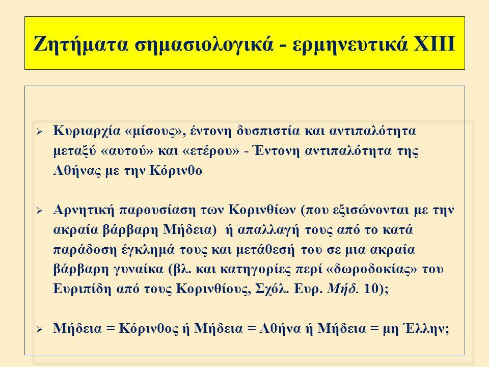 Ζητήματα σημασιολογικά - ερμηνευτικά XII  Τραγωδία « ερωτικού » πάθους, εγκατάλειψης μίσους και εκδίκησης, άσχετη με την κοινωνική - πολιτική κατάσταση της εποχής ;  Τραγωδία με « ιστορικές » προεκτάσεις : προβολή της ηγεμονικής δύναμης και της δικαιοκρισίας της Αθήνας ( Αιγέας, Τρίτο Στάσιμο ) τις παραμονές της πτώσεως και της σταδιακής διαλύσεώς της ; Ή υπαινιγμός της προϊούσας διαφθοράς και κατάπτωσης της αθηναϊκής ηγεμονίας ;