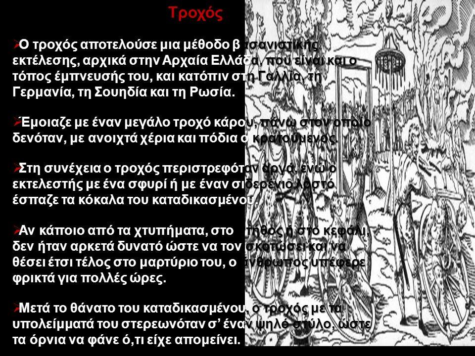 Τροχός  Ο τροχός αποτελούσε μια μέθοδο βασανιστικής εκτέλεσης, αρχικά στην Αρχαία Ελλάδα, που είναι και ο τόπος έμπνευσής του, και κατόπιν στη Γαλλία, τη Γερμανία, τη Σουηδία και τη Ρωσία.
