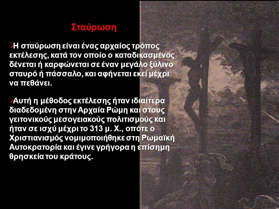 Σταύρωση  Η σταύρωση είναι ένας αρχαίος τρόπος εκτέλεσης, κατά τον οποίο ο καταδικασμένος δένεται ή καρφώνεται σε έναν μεγάλο ξύλινο σταυρό ή πάσσαλο, και αφήνεται εκεί μέχρι να πεθάνει.