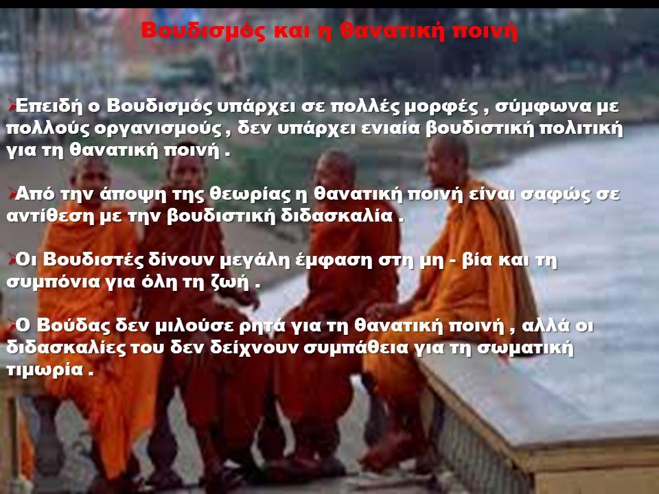 Βουδισμός και η θανατική ποινή  Επειδή ο Βουδισμός υπάρχει σε πολλές μορφές, σύμφωνα με πολλούς οργανισμούς, δεν υπάρχει ενιαία βουδιστική πολιτική για τη θανατική ποινή.