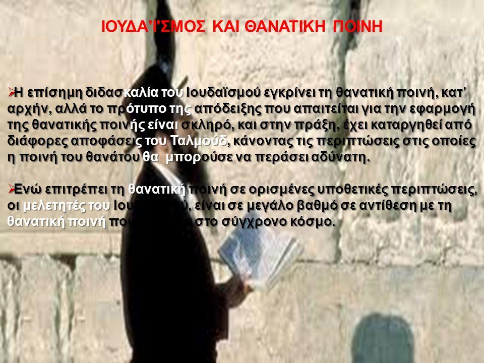 ΙΟΥΔΑ Ι ΣΜΟΣ ΚΑΙ ΘΑΝΑΤΙΚΗ ΠΟΙΝΗ  Η επίσημη διδασκαλία του Ιουδαϊσμού εγκρίνει τη θανατική ποινή, κατ' αρχήν, αλλά το πρότυπο της απόδειξης που απαιτείται για την εφαρμογή της θανατικής ποινής είναι σκληρό, και στην πράξη, έχει καταργηθεί από διάφορες αποφάσεις του Ταλμούδ, κάνοντας τις περιπτώσεις στις οποίες η ποινή του θανάτου θα μπορούσε να περάσει αδύνατη.