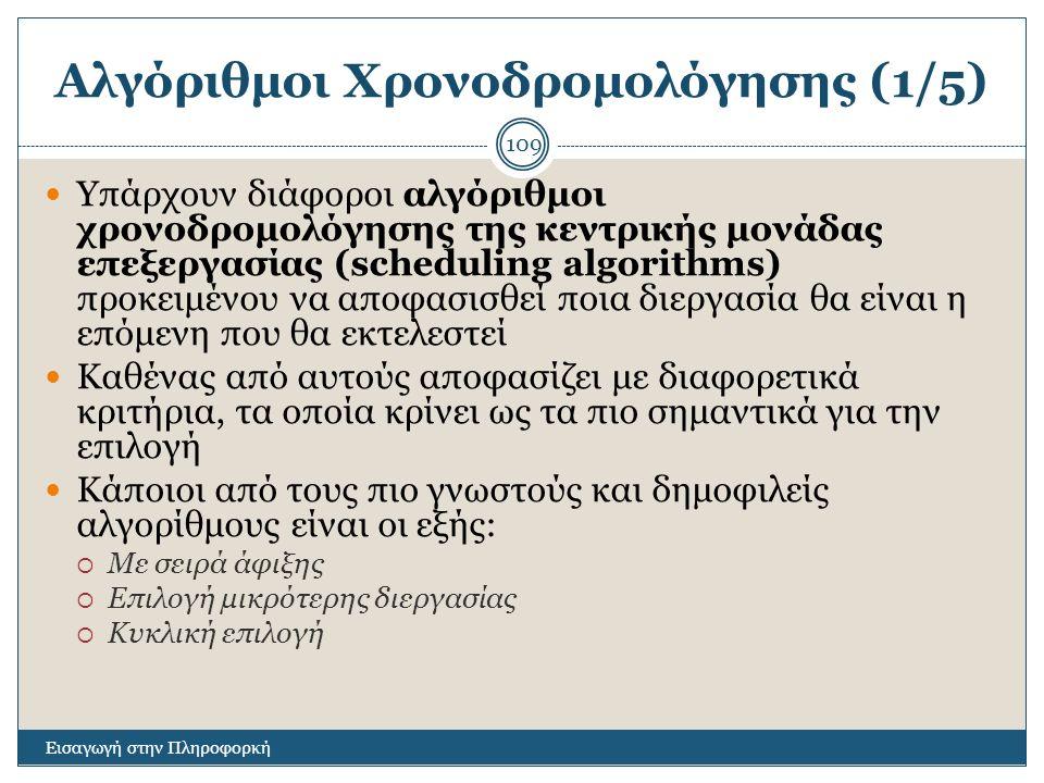 Αλγόριθμοι Χρονοδρομολόγησης (1/5) Εισαγωγή στην Πληροφορκή 109 Υπάρχουν διάφοροι αλγόριθμοι χρονοδρομολόγησης της κεντρικής μονάδας επεξεργασίας (scheduling algorithms) προκειμένου να αποφασισθεί ποια διεργασία θα είναι η επόμενη που θα εκτελεστεί Καθένας από αυτούς αποφασίζει με διαφορετικά κριτήρια, τα οποία κρίνει ως τα πιο σημαντικά για την επιλογή Κάποιοι από τους πιο γνωστούς και δημοφιλείς αλγορίθμους είναι οι εξής:  Με σειρά άφιξης  Επιλογή μικρότερης διεργασίας  Κυκλική επιλογή