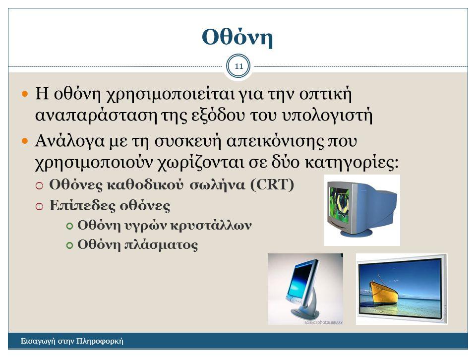 Οθόνη Εισαγωγή στην Πληροφορκή 11 Η οθόνη χρησιμοποιείται για την οπτική αναπαράσταση της εξόδου του υπολογιστή Ανάλογα με τη συσκευή απεικόνισης που χρησιμοποιούν χωρίζονται σε δύο κατηγορίες:  Οθόνες καθοδικού σωλήνα (CRT)  Επίπεδες οθόνες Οθόνη υγρών κρυστάλλων Οθόνη πλάσματος