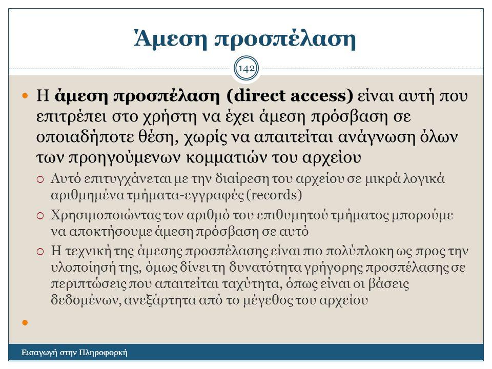 Άμεση προσπέλαση Εισαγωγή στην Πληροφορκή 142 Η άμεση προσπέλαση (direct access) είναι αυτή που επιτρέπει στο χρήστη να έχει άμεση πρόσβαση σε οποιαδήποτε θέση, χωρίς να απαιτείται ανάγνωση όλων των προηγούμενων κομματιών του αρχείου  Αυτό επιτυγχάνεται με την διαίρεση του αρχείου σε μικρά λογικά αριθμημένα τμήματα-εγγραφές (records)  Χρησιμοποιώντας τον αριθμό του επιθυμητού τμήματος μπορούμε να αποκτήσουμε άμεση πρόσβαση σε αυτό  Η τεχνική της άμεσης προσπέλασης είναι πιο πολύπλοκη ως προς την υλοποίησή της, όμως δίνει τη δυνατότητα γρήγορης προσπέλασης σε περιπτώσεις που απαιτείται ταχύτητα, όπως είναι οι βάσεις δεδομένων, ανεξάρτητα από το μέγεθος του αρχείου