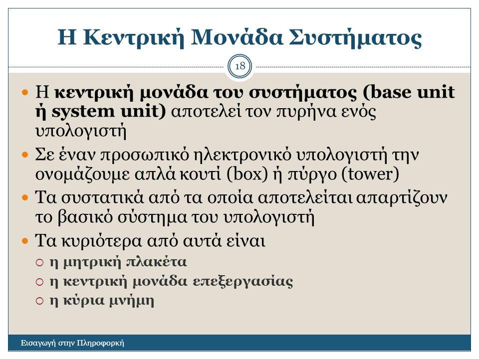 Η Κεντρική Μονάδα Συστήματος Εισαγωγή στην Πληροφορκή 18 Η κεντρική μονάδα του συστήματος (base unit ή system unit) αποτελεί τον πυρήνα ενός υπολογιστή Σε έναν προσωπικό ηλεκτρονικό υπολογιστή την ονομάζουμε απλά κουτί (box) ή πύργο (tower) Τα συστατικά από τα οποία αποτελείται απαρτίζουν το βασικό σύστημα του υπολογιστή Τα κυριότερα από αυτά είναι  η μητρική πλακέτα  η κεντρική μονάδα επεξεργασίας  η κύρια μνήμη