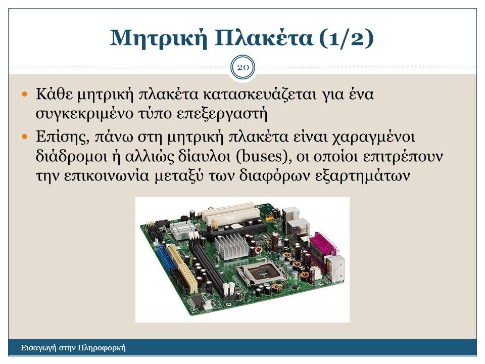 Μητρική Πλακέτα (1/2) Εισαγωγή στην Πληροφορκή 20 Κάθε μητρική πλακέτα κατασκευάζεται για ένα συγκεκριμένο τύπο επεξεργαστή Επίσης, πάνω στη μητρική πλακέτα είναι χαραγμένοι διάδρομοι ή αλλιώς δίαυλοι (buses), οι οποίοι επιτρέπουν την επικοινωνία μεταξύ των διαφόρων εξαρτημάτων