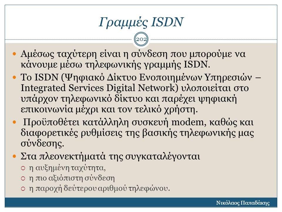 Γραμμές ΙSDN Αμέσως ταχύτερη είναι η σύνδεση που μπορούμε να κάνουμε μέσω τηλεφωνικής γραμμής ISDN. To ISDN (Ψηφιακό Δίκτυο Ενοποιημένων Υπηρεσιών – I