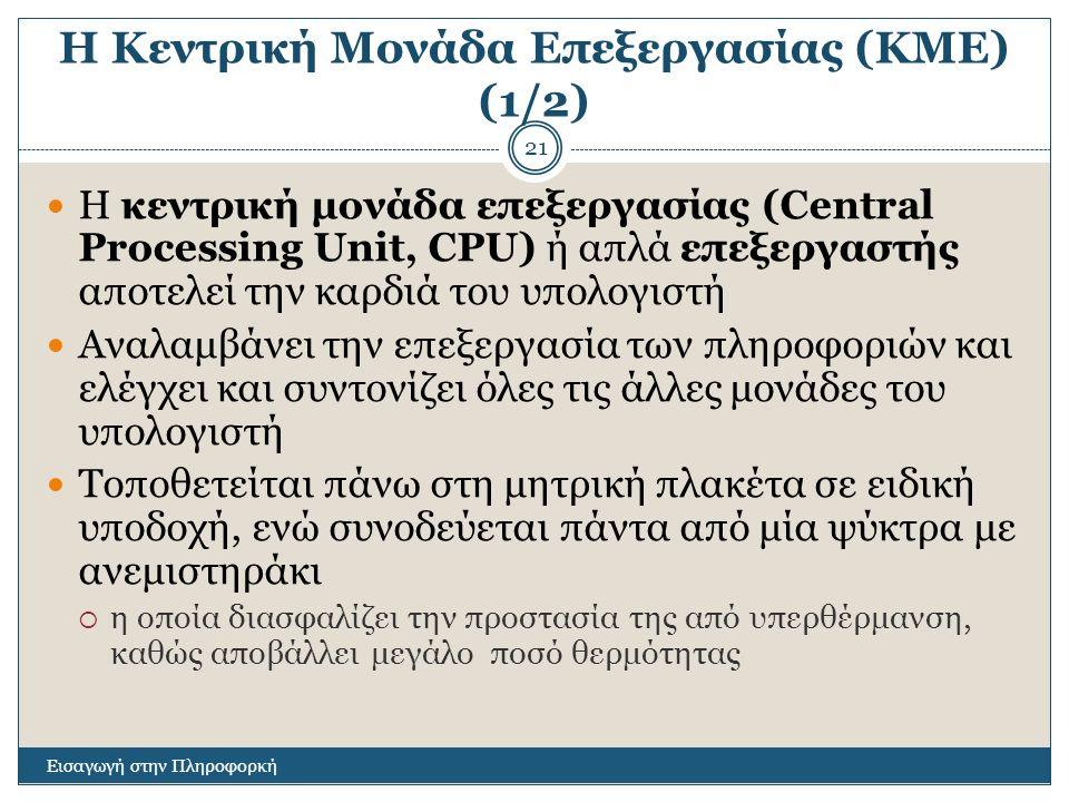 Η Κεντρική Μονάδα Επεξεργασίας (ΚΜΕ) (1/2) Εισαγωγή στην Πληροφορκή 21 Η κεντρική μονάδα επεξεργασίας (Central Processing Unit, CPU) ή απλά επεξεργαστής αποτελεί την καρδιά του υπολογιστή Αναλαμβάνει την επεξεργασία των πληροφοριών και ελέγχει και συντονίζει όλες τις άλλες μονάδες του υπολογιστή Τοποθετείται πάνω στη μητρική πλακέτα σε ειδική υποδοχή, ενώ συνοδεύεται πάντα από μία ψύκτρα με ανεμιστηράκι  η οποία διασφαλίζει την προστασία της από υπερθέρμανση, καθώς αποβάλλει μεγάλο ποσό θερμότητας
