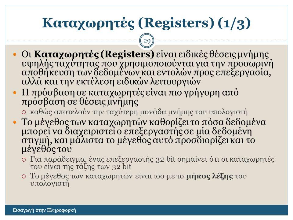 Καταχωρητές (Registers) (1/3) Εισαγωγή στην Πληροφορκή 29 Οι Καταχωρητές (Registers) είναι ειδικές θέσεις μνήμης υψηλής ταχύτητας που χρησιμοποιούνται για την προσωρινή αποθήκευση των δεδομένων και εντολών προς επεξεργασία, αλλά και την εκτέλεση ειδικών λειτουργιών Η πρόσβαση σε καταχωρητές είναι πιο γρήγορη από πρόσβαση σε θέσεις μνήμης  καθώς αποτελούν την ταχύτερη μονάδα μνήμης του υπολογιστή Το μέγεθος των καταχωρητών καθορίζει το πόσα δεδομένα μπορεί να διαχειριστεί ο επεξεργαστής σε μία δεδομένη στιγμή, και μάλιστα το μέγεθος αυτό προσδιορίζει και το μέγεθός του  Για παράδειγμα, ένας επεξεργαστής 32 bit σημαίνει ότι οι καταχωρητές του είναι της τάξης των 32 bit  Το μέγεθος των καταχωρητών είναι ίσο με το μήκος λέξης του υπολογιστή