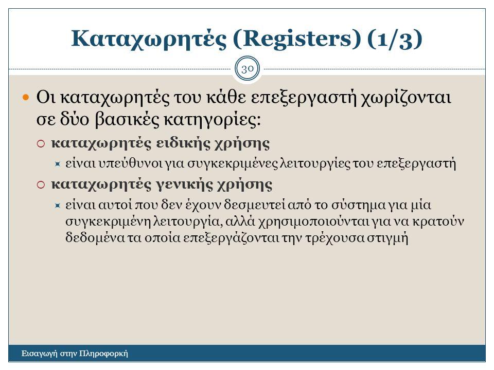 Καταχωρητές (Registers) (1/3) Εισαγωγή στην Πληροφορκή 30 Οι καταχωρητές του κάθε επεξεργαστή χωρίζονται σε δύο βασικές κατηγορίες:  καταχωρητές ειδικής χρήσης  είναι υπεύθυνοι για συγκεκριμένες λειτουργίες του επεξεργαστή  καταχωρητές γενικής χρήσης  είναι αυτοί που δεν έχουν δεσμευτεί από το σύστημα για μία συγκεκριμένη λειτουργία, αλλά χρησιμοποιούνται για να κρατούν δεδομένα τα οποία επεξεργάζονται την τρέχουσα στιγμή