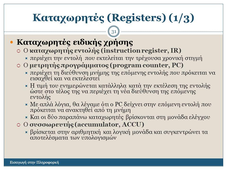 Καταχωρητές (Registers) (1/3) Εισαγωγή στην Πληροφορκή 31 Καταχωρητές ειδικής χρήσης  Ο καταχωρητής εντολής (instruction register, IR)  περιέχει την εντολή που εκτελείται την τρέχουσα χρονική στιγμή  Ο μετρητής προγράμματος (program counter, PC)  περιέχει τη διεύθυνση μνήμης της επόμενης εντολής που πρόκειται να εισαχθεί και να εκτελεστεί  Η τιμή του ενημερώνεται κατάλληλα κατά την εκτέλεση της εντολής ώστε στο τέλος της να περιέχει τη νέα διεύθυνση της επόμενης εντολής  Με απλά λόγια, θα λέγαμε ότι ο PC δείχνει στην επόμενη εντολή που πρόκειται να ανακτηθεί από τη μνήμη  Και οι δύο παραπάνω καταχωρητές βρίσκονται στη μονάδα ελέγχου  Ο συσσωρευτής (accumulator, ACCU)  βρίσκεται στην αριθμητική και λογική μονάδα και συγκεντρώνει τα αποτελέσματα των υπολογισμών