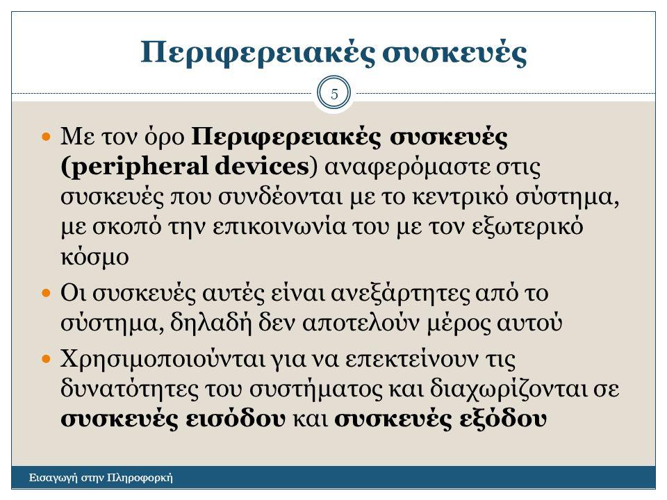 Περιφερειακές συσκευές Εισαγωγή στην Πληροφορκή 5 Με τον όρο Περιφερειακές συσκευές (peripheral devices) αναφερόμαστε στις συσκευές που συνδέονται με το κεντρικό σύστημα, με σκοπό την επικοινωνία του με τον εξωτερικό κόσμο Οι συσκευές αυτές είναι ανεξάρτητες από το σύστημα, δηλαδή δεν αποτελούν μέρος αυτού Χρησιμοποιούνται για να επεκτείνουν τις δυνατότητες του συστήματος και διαχωρίζονται σε συσκευές εισόδου και συσκευές εξόδου