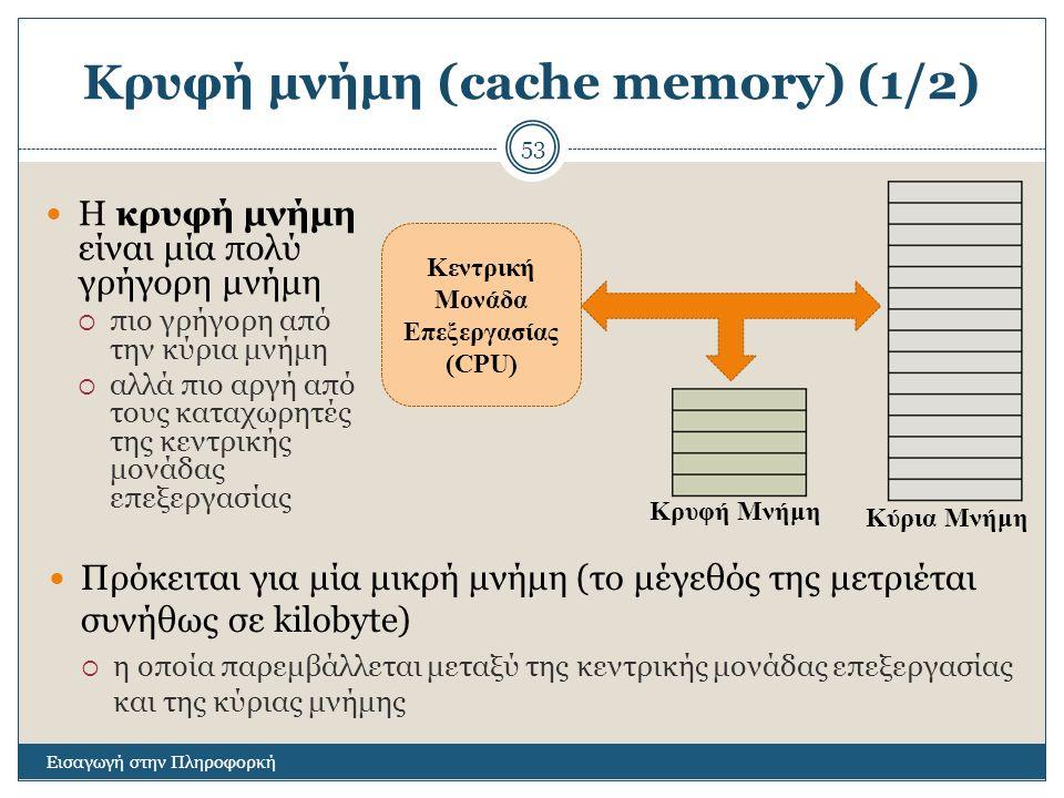 Κρυφή μνήμη (cache memory) (1/2) Εισαγωγή στην Πληροφορκή 53 Η κρυφή μνήμη είναι μία πολύ γρήγορη μνήμη  πιο γρήγορη από την κύρια μνήμη  αλλά πιο αργή από τους καταχωρητές της κεντρικής μονάδας επεξεργασίας Κεντρική Μονάδα Επεξεργασίας (CPU) Κύρια Μνήμη Κρυφή Μνήμη Πρόκειται για μία μικρή μνήμη (το μέγεθός της μετριέται συνήθως σε kilobyte)  η οποία παρεμβάλλεται μεταξύ της κεντρικής μονάδας επεξεργασίας και της κύριας μνήμης