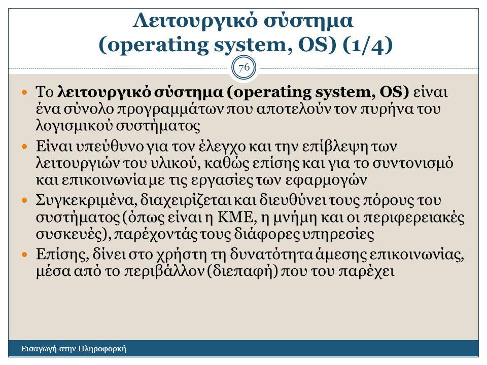 Λειτουργικό σύστημα (operating system, OS) (1/4) Εισαγωγή στην Πληροφορκή 76 Το λειτουργικό σύστημα (operating system, OS) είναι ένα σύνολο προγραμμάτων που αποτελούν τον πυρήνα του λογισμικού συστήματος Είναι υπεύθυνο για τον έλεγχο και την επίβλεψη των λειτουργιών του υλικού, καθώς επίσης και για το συντονισμό και επικοινωνία με τις εργασίες των εφαρμογών Συγκεκριμένα, διαχειρίζεται και διευθύνει τους πόρους του συστήματος (όπως είναι η ΚΜΕ, η μνήμη και οι περιφερειακές συσκευές), παρέχοντάς τους διάφορες υπηρεσίες Επίσης, δίνει στο χρήστη τη δυνατότητα άμεσης επικοινωνίας, μέσα από το περιβάλλον (διεπαφή) που του παρέχει