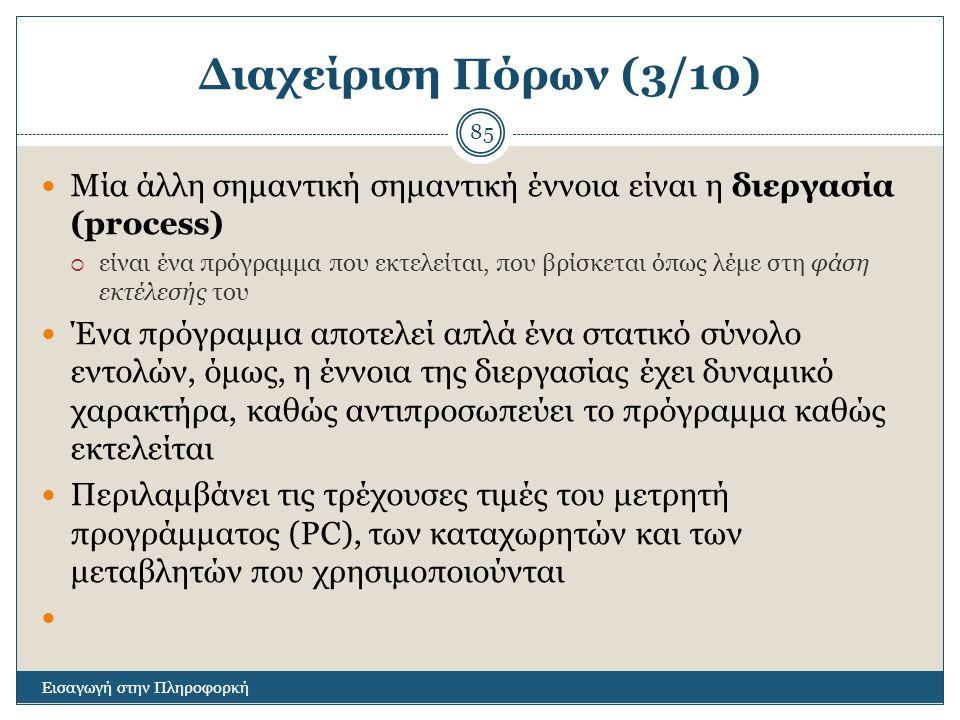 Διαχείριση Πόρων (3/10) Εισαγωγή στην Πληροφορκή 85 Μία άλλη σημαντική σημαντική έννοια είναι η διεργασία (process)  είναι ένα πρόγραμμα που εκτελείται, που βρίσκεται όπως λέμε στη φάση εκτέλεσής του Ένα πρόγραμμα αποτελεί απλά ένα στατικό σύνολο εντολών, όμως, η έννοια της διεργασίας έχει δυναμικό χαρακτήρα, καθώς αντιπροσωπεύει το πρόγραμμα καθώς εκτελείται Περιλαμβάνει τις τρέχουσες τιμές του μετρητή προγράμματος (PC), των καταχωρητών και των μεταβλητών που χρησιμοποιούνται