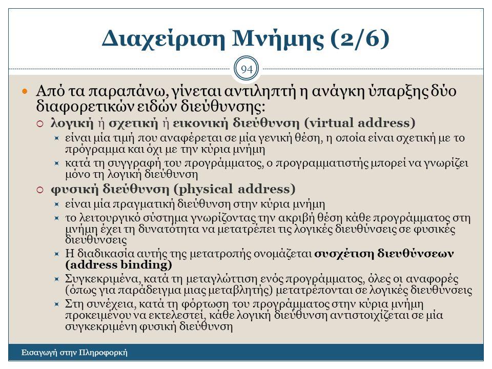 Διαχείριση Μνήμης (2/6) Εισαγωγή στην Πληροφορκή 94 Από τα παραπάνω, γίνεται αντιληπτή η ανάγκη ύπαρξης δύο διαφορετικών ειδών διεύθυνσης:  λογική ή σχετική ή εικονική διεύθυνση (virtual address)  είναι μία τιμή που αναφέρεται σε μία γενική θέση, η οποία είναι σχετική με το πρόγραμμα και όχι με την κύρια μνήμη  κατά τη συγγραφή του προγράμματος, ο προγραμματιστής μπορεί να γνωρίζει μόνο τη λογική διεύθυνση  φυσική διεύθυνση (physical address)  είναι μία πραγματική διεύθυνση στην κύρια μνήμη  το λειτουργικό σύστημα γνωρίζοντας την ακριβή θέση κάθε προγράμματος στη μνήμη έχει τη δυνατότητα να μετατρέπει τις λογικές διευθύνσεις σε φυσικές διευθύνσεις  Η διαδικασία αυτής της μετατροπής ονομάζεται συσχέτιση διευθύνσεων (address binding)  Συγκεκριμένα, κατά τη μεταγλώττιση ενός προγράμματος, όλες οι αναφορές (όπως για παράδειγμα μιας μεταβλητής) μετατρέπονται σε λογικές διευθύνσεις  Στη συνέχεια, κατά τη φόρτωση του προγράμματος στην κύρια μνήμη προκειμένου να εκτελεστεί, κάθε λογική διεύθυνση αντιστοιχίζεται σε μία συγκεκριμένη φυσική διεύθυνση
