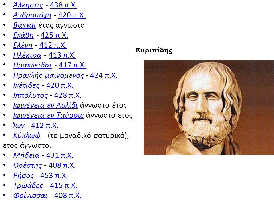Άλκηστις - 438 π.Χ. Άλκηστις438 π.Χ. Ανδρομάχη - 420 π.Χ. Ανδρομάχη420 π.Χ. Βάκχαι έτος άγνωστο Βάκχαι Εκάβη - 425 π.Χ. Εκάβη425 π.Χ. Ελένη - 412 π.Χ.