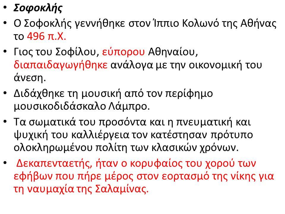 Σοφοκλής Ο Σοφοκλής γεννήθηκε στον Ίππιο Κολωνό της Αθήνας το 496 π.Χ. Γιος του Σοφίλου, εύπορου Αθηναίου, διαπαιδαγωγήθηκε ανάλογα με την οικονομική