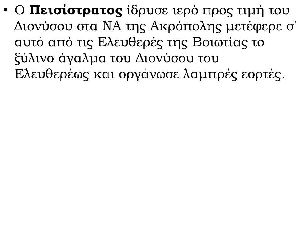 Ο Πεισίστρατος ίδρυσε ιερό προς τιμή του Διονύσου στα ΝΑ της Ακρόπολης μετέφερε σ' αυτό από τις Ελευθερές της Βοιωτίας το ξύλινο άγαλμα του Διονύσου τ