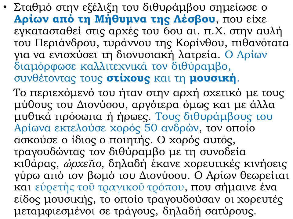 Σταθμό στην εξέλιξη του διθυράμβου σημείωσε ο Αρίων από τη Μήθυμνα της Λέσβου, που είχε εγκατασταθεί στις αρχές του 6ου αι. π.Χ. στην αυλή του Περιάνδ
