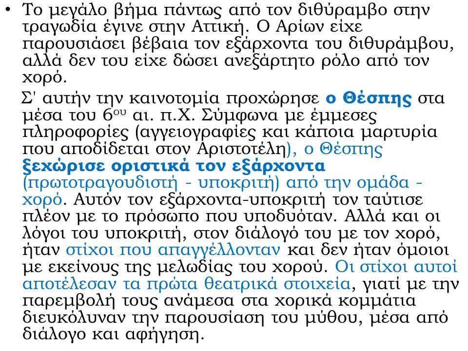 Το μεγάλο βήμα πάντως από τον διθύραμβο στην τραγωδία έγινε στην Αττική. Ο Αρίων είχε παρουσιάσει βέβαια τον εξάρχοντα του διθυράμβου, αλλά δεν του εί
