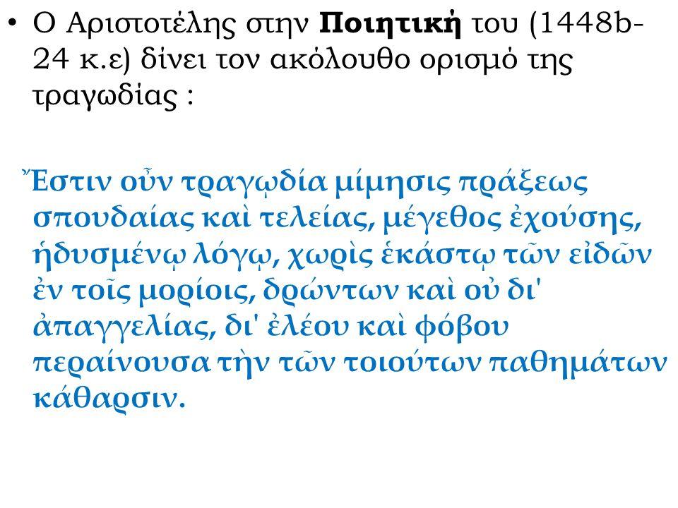 Ο Αριστοτέλης στην Ποιητική του (1448b- 24 κ.ε) δίνει τον ακόλουθο ορισμό της τραγωδίας : Ἔστιν οὖν τραγῳδία μίμησις πράξεως σπουδαίας καὶ τελείας, μέ