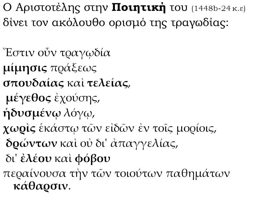 Ο Αριστοτέλης στην Ποιητική του (1448b-24 κ.ε) δίνει τον ακόλουθο ορισμό της τραγωδίας: Ἔστιν οὖν τραγῳδία μίμησις πράξεως σπουδαίας καὶ τελείας, μέγε