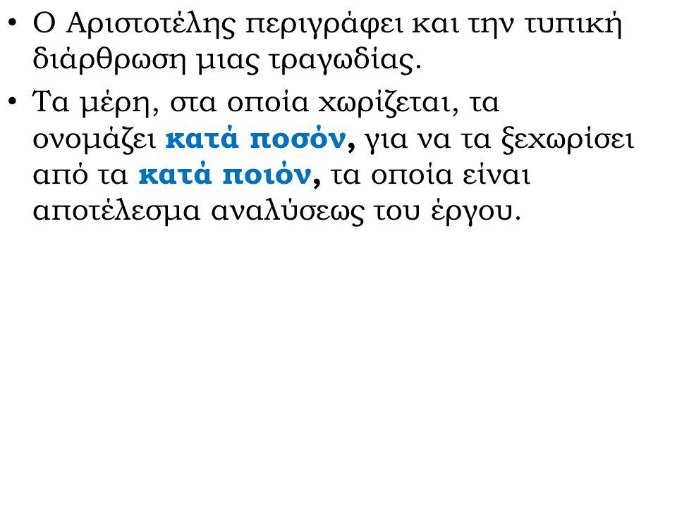 Ο Αριστοτέλης περιγράφει και την τυπική διάρθρωση μιας τραγωδίας. Τα μέρη, στα οποία χωρίζεται, τα ονομάζει κατά ποσόν, για να τα ξεχωρίσει από τα κατ