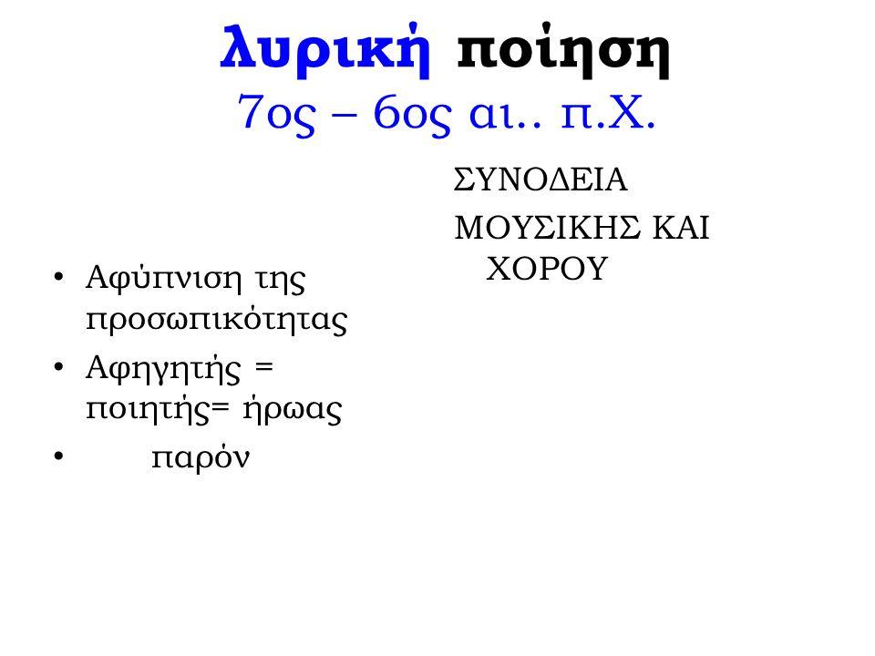 λυρική ποίηση 7ος – 6ος αι.. π.Χ. Αφύπνιση της προσωπικότητας Αφηγητής = ποιητής= ήρωας παρόν ΣΥΝΟΔΕΙΑ ΜΟΥΣΙΚΗΣ ΚΑΙ ΧΟΡΟΥ