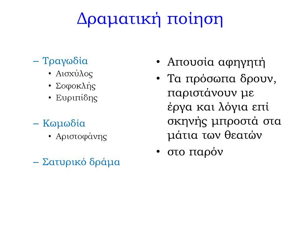 Δραματική ποίηση – Τραγωδία Αισχύλος Σοφοκλής Ευριπίδης – Κωμωδία Αριστοφάνης – Σατυρικό δράμα Απουσία αφηγητή Τα πρόσωπα δρουν, παριστάνουν με έργα κ