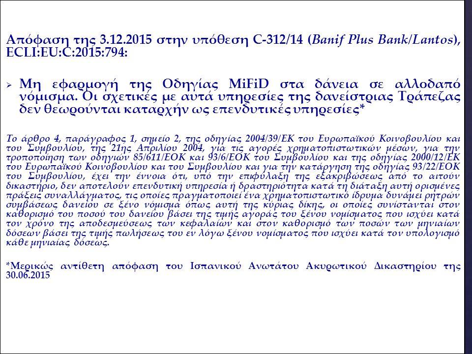 Απόφαση της 3.12.2015 στην υπόθεση C-312/14 (Banif Plus Bank/Lantos), ECLI:EU:C:2015:794:   Μη εφαρμογή της Οδηγίας MiFiD στα δάνεια σε αλλοδαπό νόμισμα.