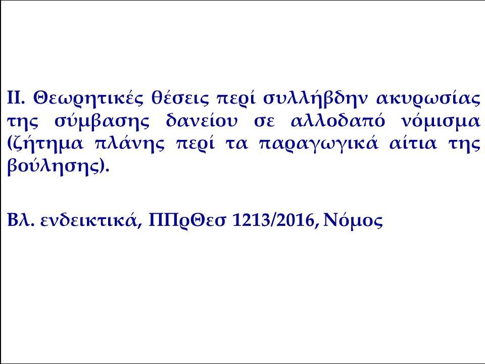 ΙΙ. Θεωρητικές θέσεις περί συλλήβδην ακυρωσίας της σύμβασης δανείου σε αλλοδαπό νόμισμα (ζήτημα πλάνης περί τα παραγωγικά αίτια της βούλησης). Βλ. ενδ